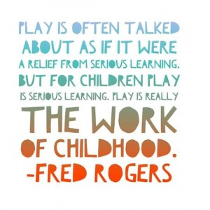 Play is the work of childhood (Mr Rogers)